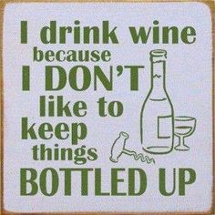 I drink wine because I don't want to keep things bottled up